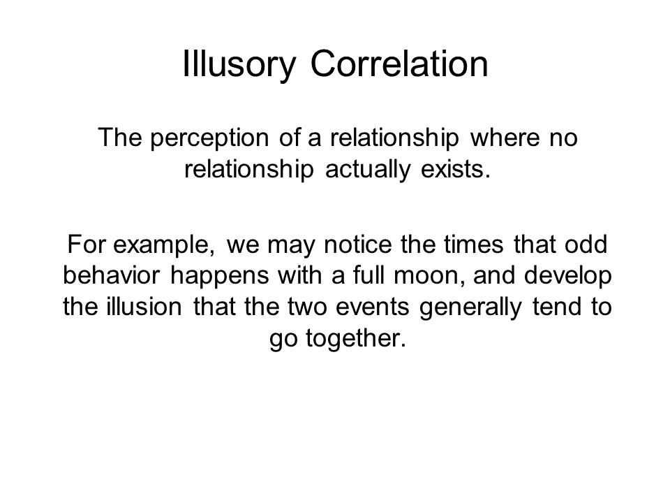 Illusory Correlation The perception of a relationship where no relationship actually exists.