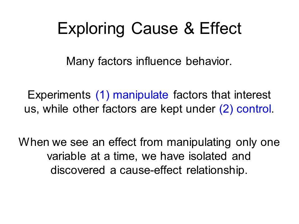 Many factors influence behavior. Experiments (1) manipulate factors that interest us, while other factors are kept under (2) control. When we see an e