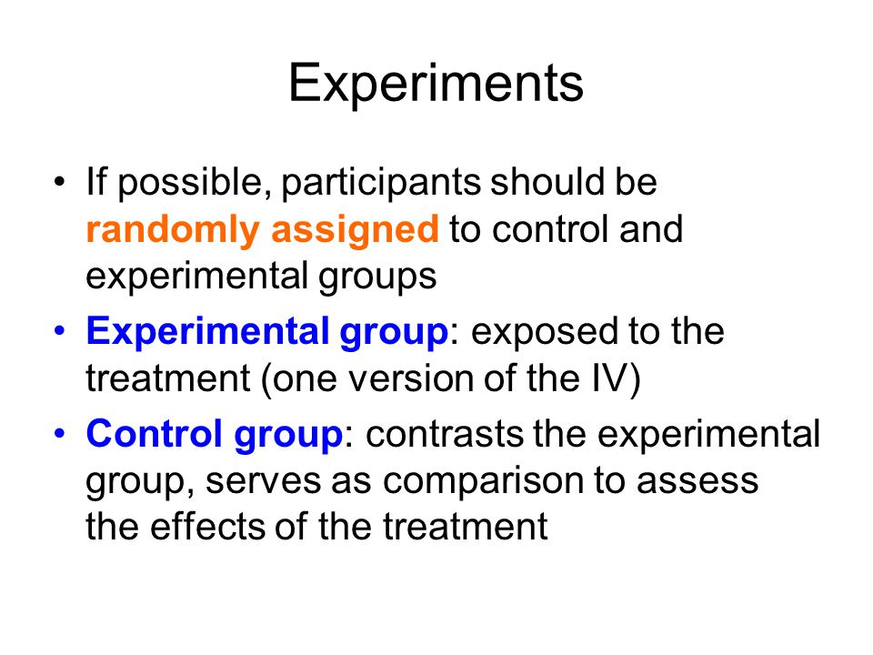 Experiments If possible, participants should be randomly assigned to control and experimental groups Experimental group: exposed to the treatment (one version of the IV) Control group: contrasts the experimental group, serves as comparison to assess the effects of the treatment