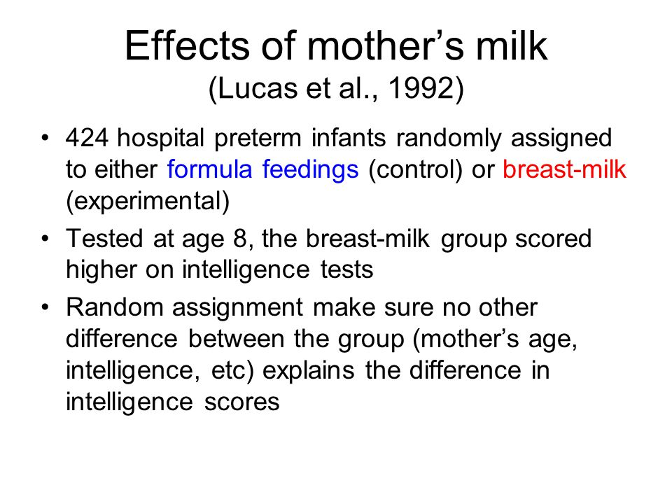 Effects of mother's milk (Lucas et al., 1992) 424 hospital preterm infants randomly assigned to either formula feedings (control) or breast-milk (experimental) Tested at age 8, the breast-milk group scored higher on intelligence tests Random assignment make sure no other difference between the group (mother's age, intelligence, etc) explains the difference in intelligence scores