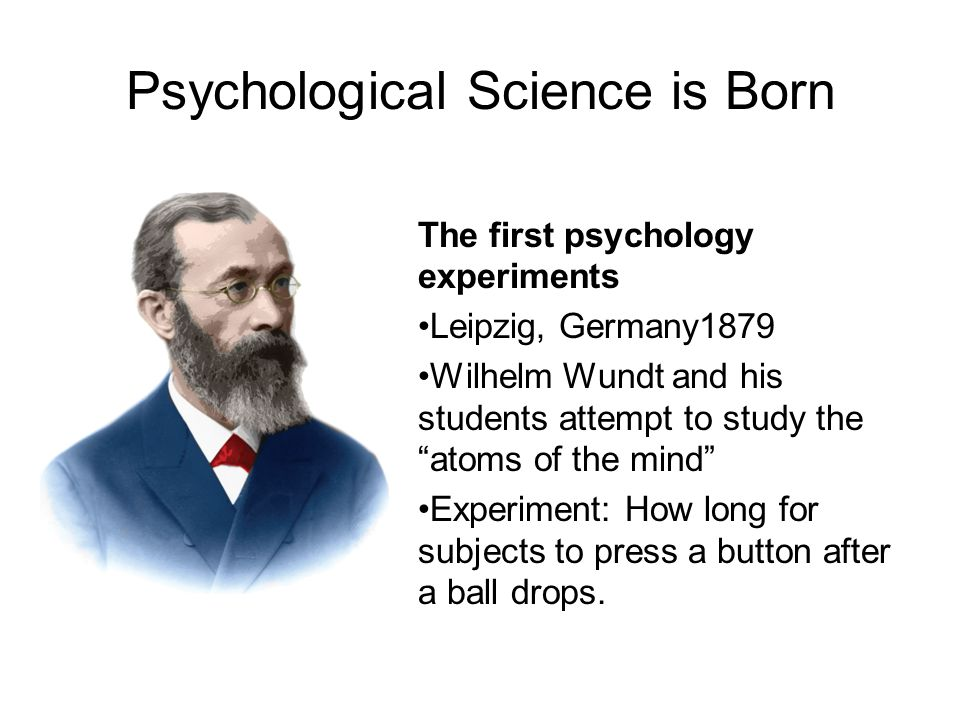 Psychology's early pioneers came from many disciplines Wilhelm Wundt – German philosopher & physiologist Charles Darwin – English naturalist Ivan Pavlov – Russian physiologist Sigmund Freud – Austrian physician Jean Piaget – Swiss biologist William James – American philosopher