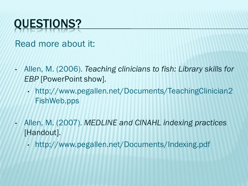 Read more about it: Allen, M. (2006). Teaching clinicians to fish: Library skills for EBP [PowerPoint show]. http://www.pegallen.net/Documents/Teachin