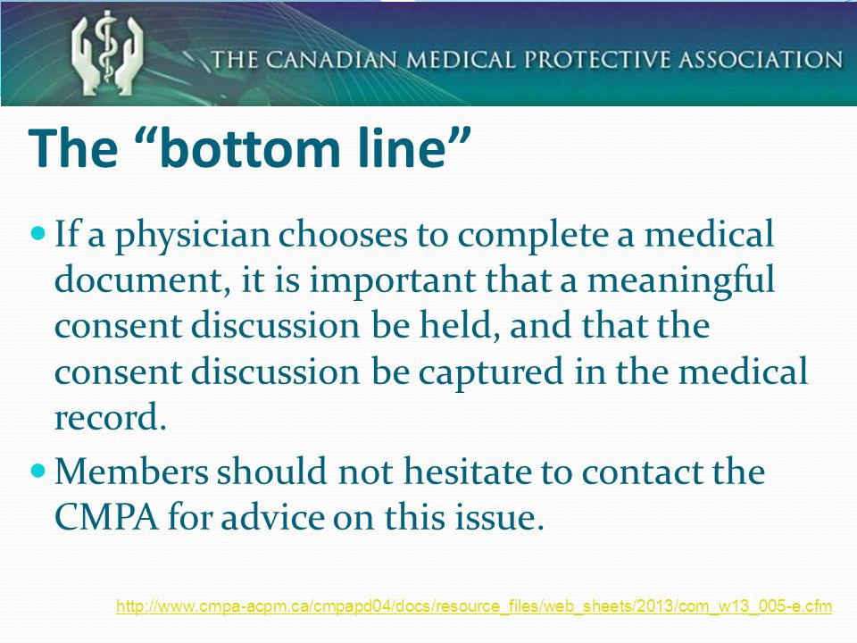 14 The bottom line If a physician chooses to complete a medical document, it is important that a meaningful consent discussion be held, and that the consent discussion be captured in the medical record.