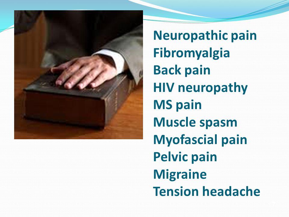 17 Neuropathic pain Fibromyalgia Back pain HIV neuropathy MS pain Muscle spasm Myofascial pain Pelvic pain Migraine Tension headache