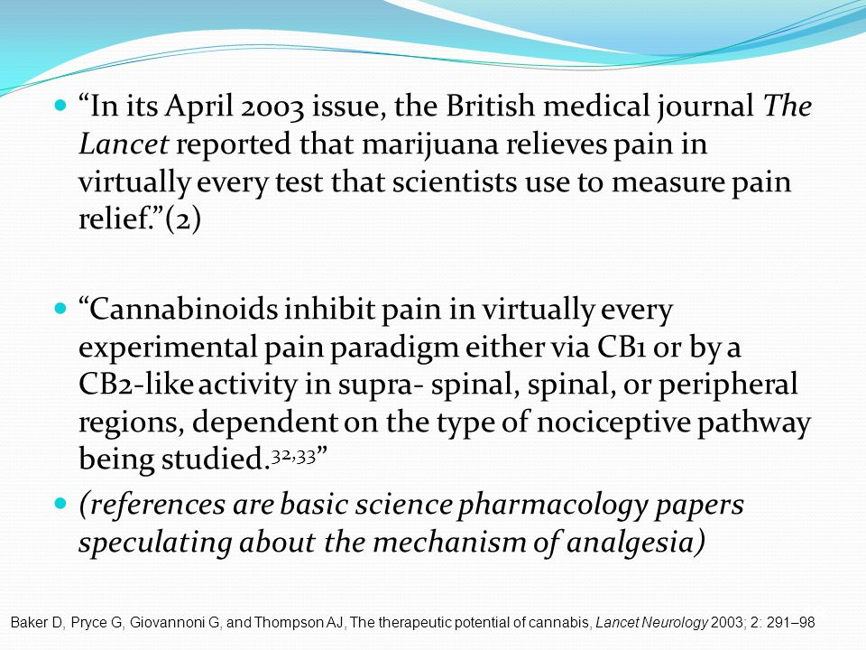 19 In its April 2003 issue, the British medical journal The Lancet reported that marijuana relieves pain in virtually every test that scientists use to measure pain relief. (2) Cannabinoids inhibit pain in virtually every experimental pain paradigm either via CB1 or by a CB2-like activity in supra- spinal, spinal, or peripheral regions, dependent on the type of nociceptive pathway being studied.