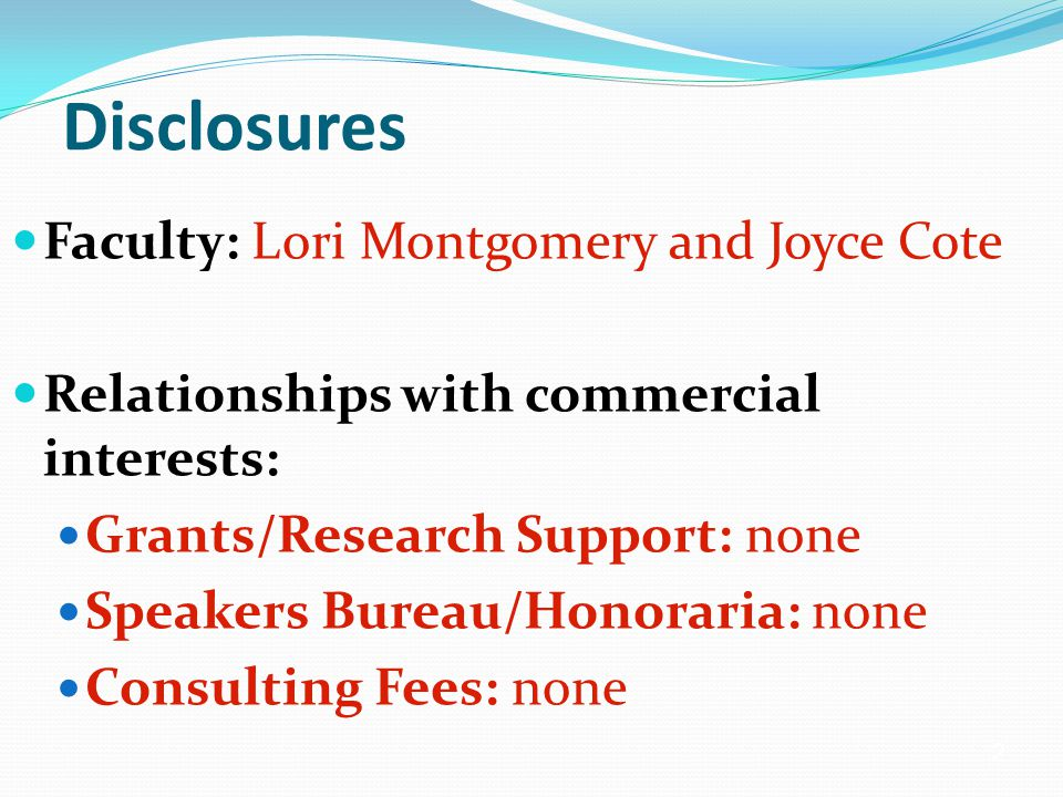2 Disclosures Faculty: Lori Montgomery and Joyce Cote Relationships with commercial interests: Grants/Research Support: none Speakers Bureau/Honoraria: none Consulting Fees: none