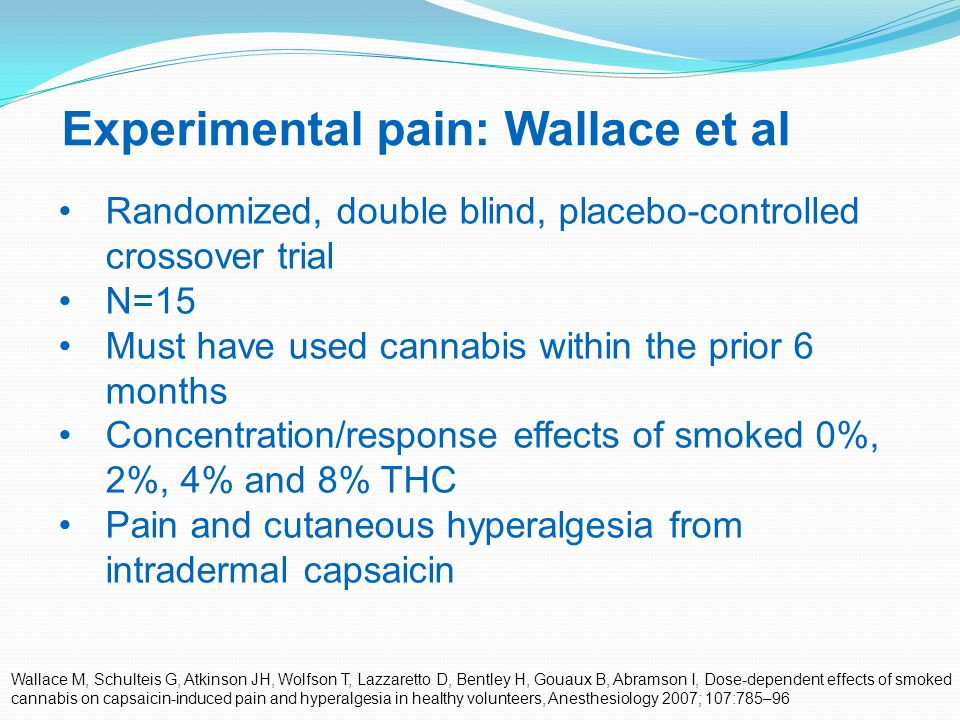 37 Experimental pain: Wallace et al Wallace M, Schulteis G, Atkinson JH, Wolfson T, Lazzaretto D, Bentley H, Gouaux B, Abramson I, Dose-dependent effects of smoked cannabis on capsaicin-induced pain and hyperalgesia in healthy volunteers, Anesthesiology 2007; 107:785–96 Randomized, double blind, placebo-controlled crossover trial N=15 Must have used cannabis within the prior 6 months Concentration/response effects of smoked 0%, 2%, 4% and 8% THC Pain and cutaneous hyperalgesia from intradermal capsaicin