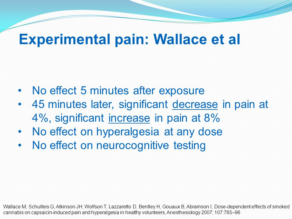 39 Experimental pain: Wallace et al Wallace M, Schulteis G, Atkinson JH, Wolfson T, Lazzaretto D, Bentley H, Gouaux B, Abramson I, Dose-dependent effects of smoked cannabis on capsaicin-induced pain and hyperalgesia in healthy volunteers, Anesthesiology 2007; 107:785–96 No effect 5 minutes after exposure 45 minutes later, significant decrease in pain at 4%, significant increase in pain at 8% No effect on hyperalgesia at any dose No effect on neurocognitive testing