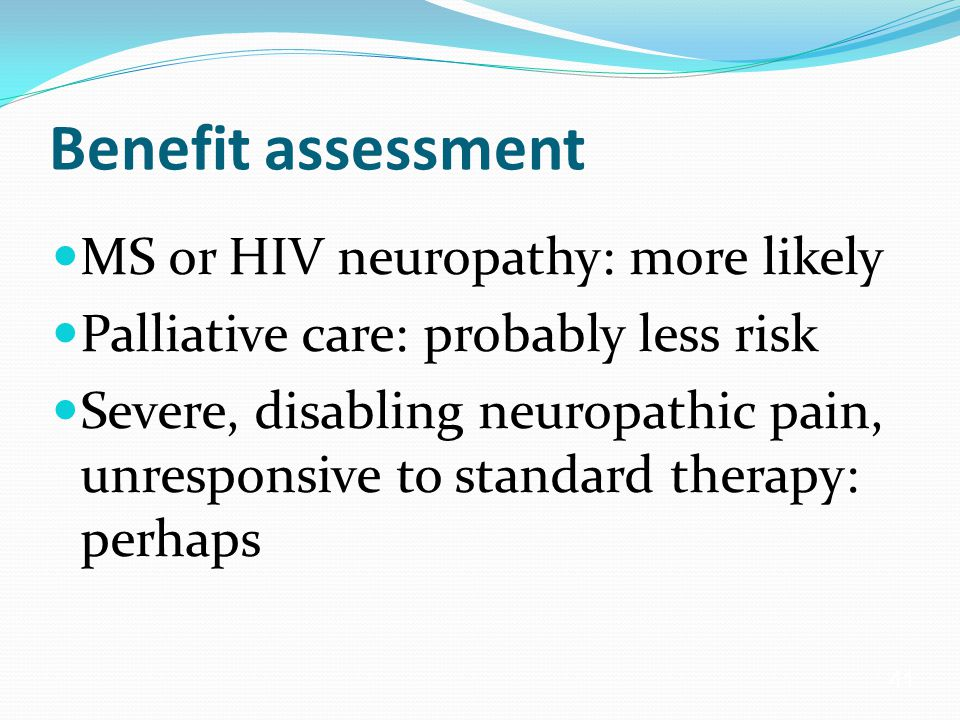 41 Benefit assessment MS or HIV neuropathy: more likely Palliative care: probably less risk Severe, disabling neuropathic pain, unresponsive to standard therapy: perhaps