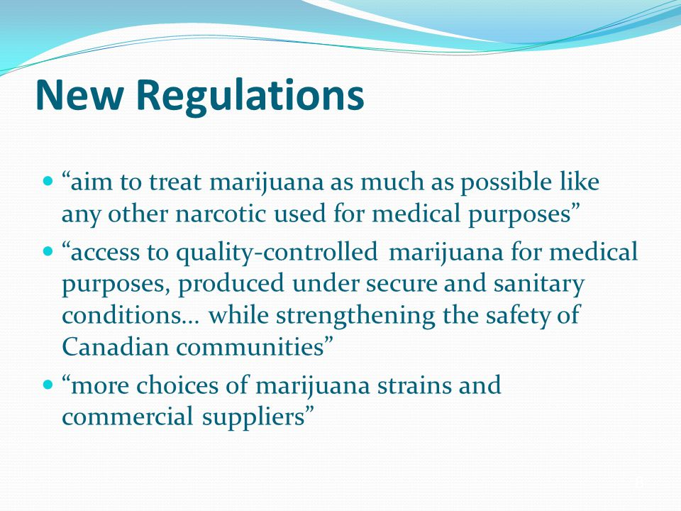 8 New Regulations aim to treat marijuana as much as possible like any other narcotic used for medical purposes access to quality-controlled marijuana for medical purposes, produced under secure and sanitary conditions...