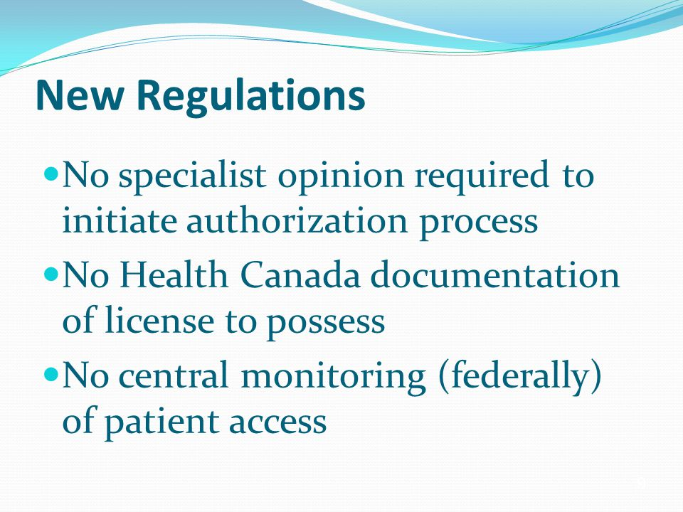 9 New Regulations No specialist opinion required to initiate authorization process No Health Canada documentation of license to possess No central monitoring (federally) of patient access