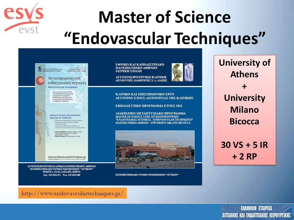 University of Athens + University Milano Bicocca 30 VS + 5 IR + 2 RP University of Athens + University Milano Bicocca 30 VS + 5 IR + 2 RP http://www.endovasculartechniques.gr/ Master of Science Endovascular Techniques