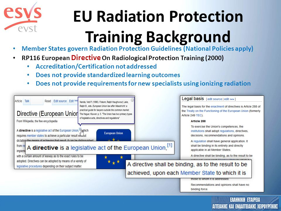 The MEDRAPET Project ( will revise RP116 ) WP1: Survey ( Professional Societies, Authorities, Institutions ) WP2: Workshop WP3: Final report received by EC (Aug 2013) Accreditation/Certification of Specialists in RP Standardized learning outcomes Requirements for new specialists using ionizing radiation ESVS NOT Surveyed Because target was National auth/soc/inst ESVS Participant ESVS Observer/Participant EU Radiation Protection Training Background