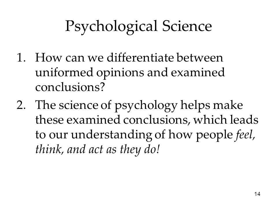 14 Psychological Science 1.How can we differentiate between uniformed opinions and examined conclusions.