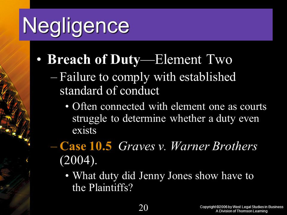 Copyright ©2006 by West Legal Studies in Business A Division of Thomson Learning 20 Breach of Duty—Element Two –Failure to comply with established standard of conduct Often connected with element one as courts struggle to determine whether a duty even exists –Case 10.5 Graves v.