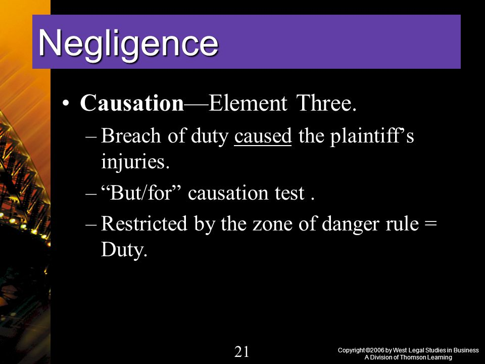 Copyright ©2006 by West Legal Studies in Business A Division of Thomson Learning 21 Causation—Element Three.