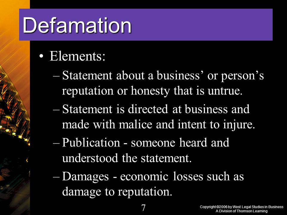 Copyright ©2006 by West Legal Studies in Business A Division of Thomson Learning 7 Elements: –Statement about a business' or person's reputation or honesty that is untrue.