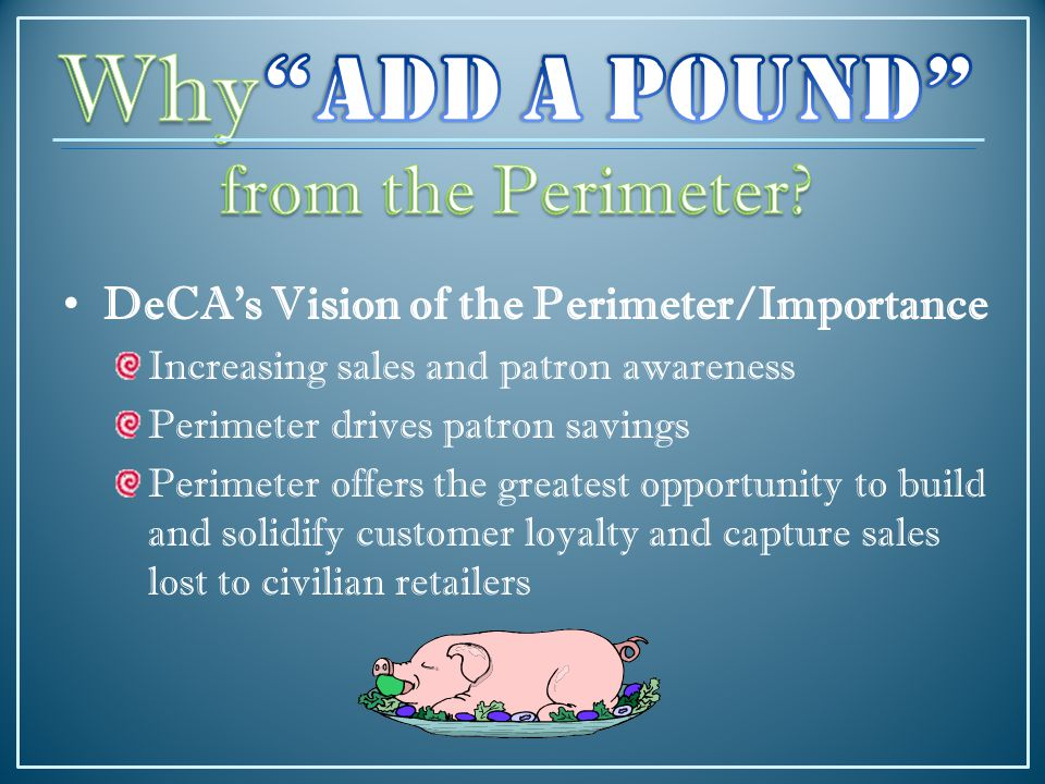 DeCA's Vision of the Perimeter/Importance Increasing sales and patron awareness Perimeter drives patron savings Perimeter offers the greatest opportunity to build and solidify customer loyalty and capture sales lost to civilian retailers