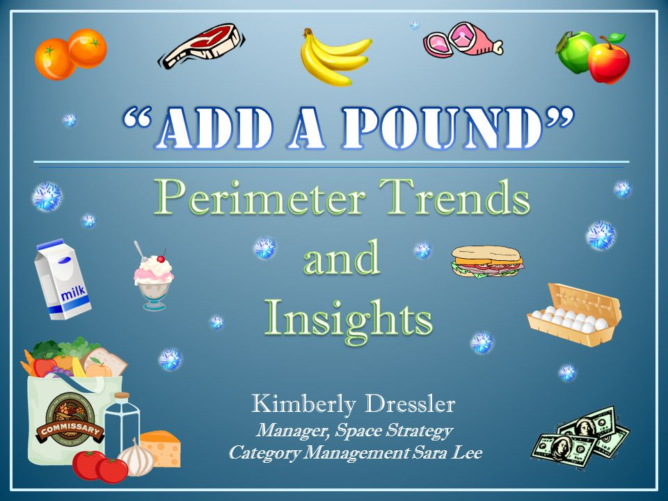Additional Ways to Increase ADD A POUND from the PERIMETER Utilize Pricing Comparison Boards 5:00 PM Grand Re-Opening Stocking Demos, Recipes, Meal Solutions Signage – including multiple pricing, savings Engage associates and vendor stockers to promote sales and Add a Perimeter Pound - APP FRESH MEAT – PRODUCE – DELI & BAKERY – FREEZE – CHILL DAIRY – CHILL MEAT