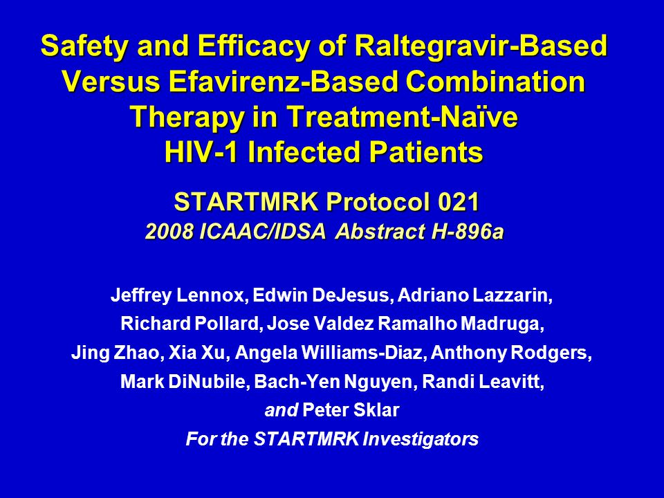 Safety and Efficacy of Raltegravir-Based Versus Efavirenz-Based Combination Therapy in Treatment-Naïve HIV-1 Infected Patients STARTMRK Protocol 021 2008 ICAAC/IDSA Abstract H-896a Jeffrey Lennox, Edwin DeJesus, Adriano Lazzarin, Richard Pollard, Jose Valdez Ramalho Madruga, Jing Zhao, Xia Xu, Angela Williams-Diaz, Anthony Rodgers, Mark DiNubile, Bach-Yen Nguyen, Randi Leavitt, and Peter Sklar For the STARTMRK Investigators