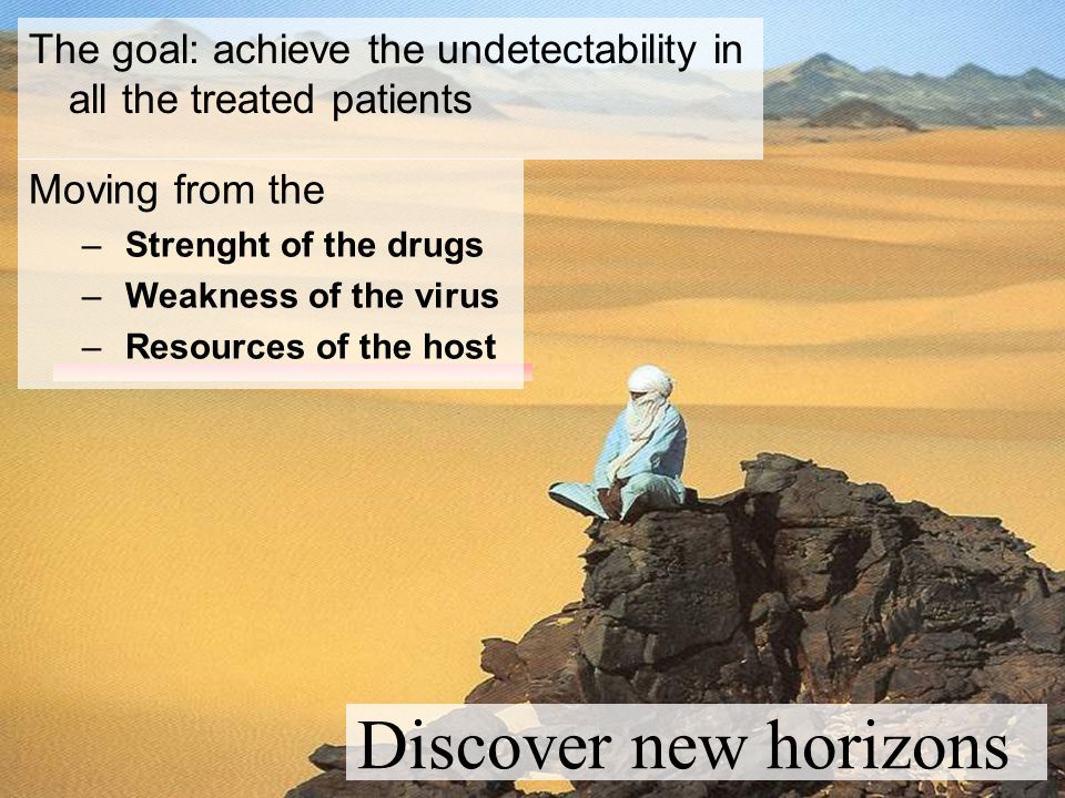 Discover new horizons The goal: achieve the undetectability in all the treated patients Moving from the – Strenght of the drugs – Weakness of the virus – Resources of the host