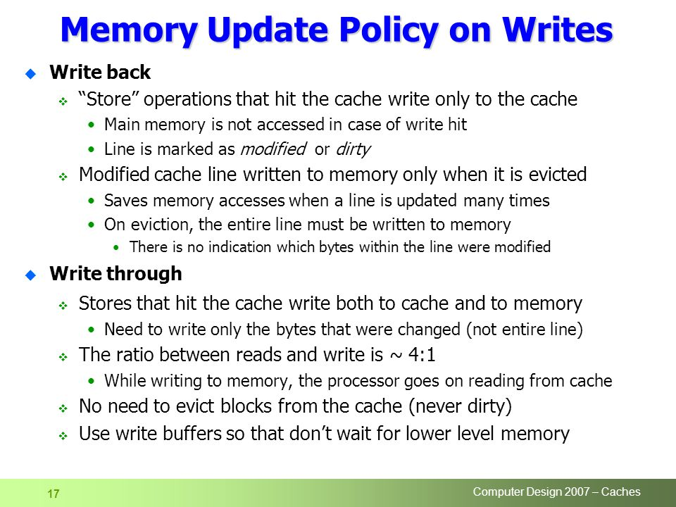 Computer Design 2007 – Caches 17 Memory Update Policy on Writes u Write back  Store operations that hit the cache write only to the cache Main memory is not accessed in case of write hit Line is marked as modified or dirty  Modified cache line written to memory only when it is evicted Saves memory accesses when a line is updated many times On eviction, the entire line must be written to memory There is no indication which bytes within the line were modified u Write through  Stores that hit the cache write both to cache and to memory Need to write only the bytes that were changed (not entire line)  The ratio between reads and write is ~ 4:1 While writing to memory, the processor goes on reading from cache  No need to evict blocks from the cache (never dirty)  Use write buffers so that don't wait for lower level memory