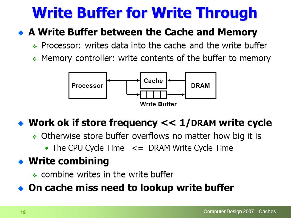 Computer Design 2007 – Caches 18 Write Buffer for Write Through u A Write Buffer between the Cache and Memory  Processor: writes data into the cache and the write buffer  Memory controller: write contents of the buffer to memory u Work ok if store frequency << 1/ DRAM write cycle  Otherwise store buffer overflows no matter how big it is The CPU Cycle Time <= DRAM Write Cycle Time u Write combining  combine writes in the write buffer u On cache miss need to lookup write buffer Processor Cache Write Buffer DRAM
