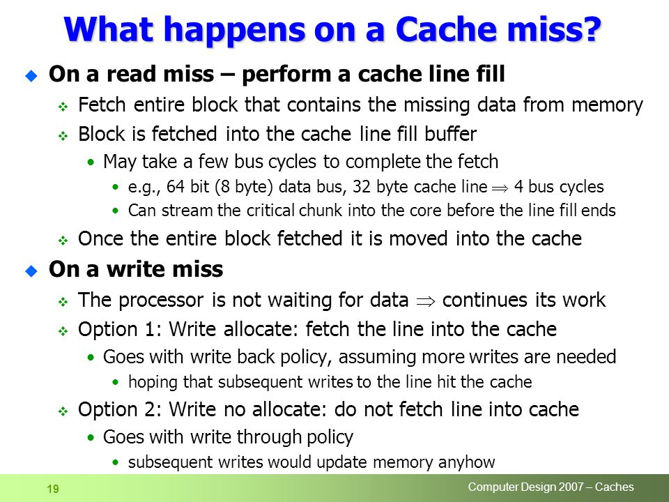 Computer Design 2007 – Caches 19 What happens on a Cache miss.