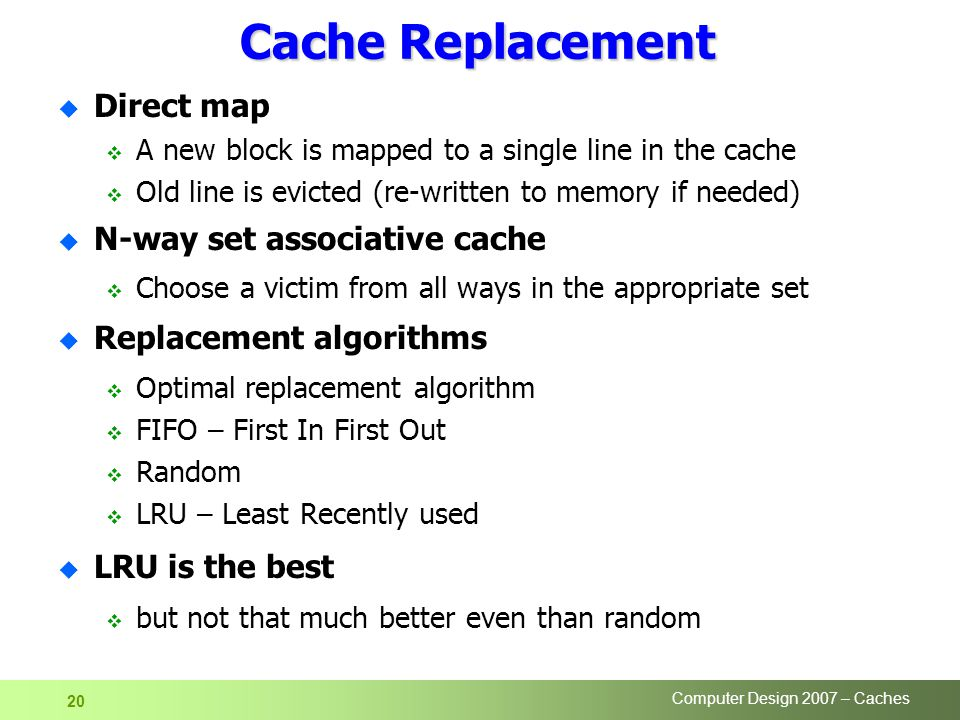 Computer Design 2007 – Caches 20 Cache Replacement u Direct map  A new block is mapped to a single line in the cache  Old line is evicted (re-written to memory if needed) u N-way set associative cache  Choose a victim from all ways in the appropriate set u Replacement algorithms  Optimal replacement algorithm  FIFO – First In First Out  Random  LRU – Least Recently used u LRU is the best  but not that much better even than random