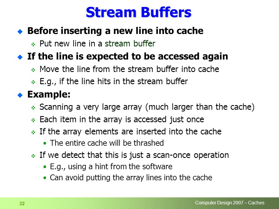 Computer Design 2007 – Caches 32 Stream Buffers u Before inserting a new line into cache  Put new line in a stream buffer u If the line is expected to be accessed again  Move the line from the stream buffer into cache  E.g., if the line hits in the stream buffer u Example:  Scanning a very large array (much larger than the cache)  Each item in the array is accessed just once  If the array elements are inserted into the cache The entire cache will be thrashed  If we detect that this is just a scan-once operation E.g., using a hint from the software Can avoid putting the array lines into the cache