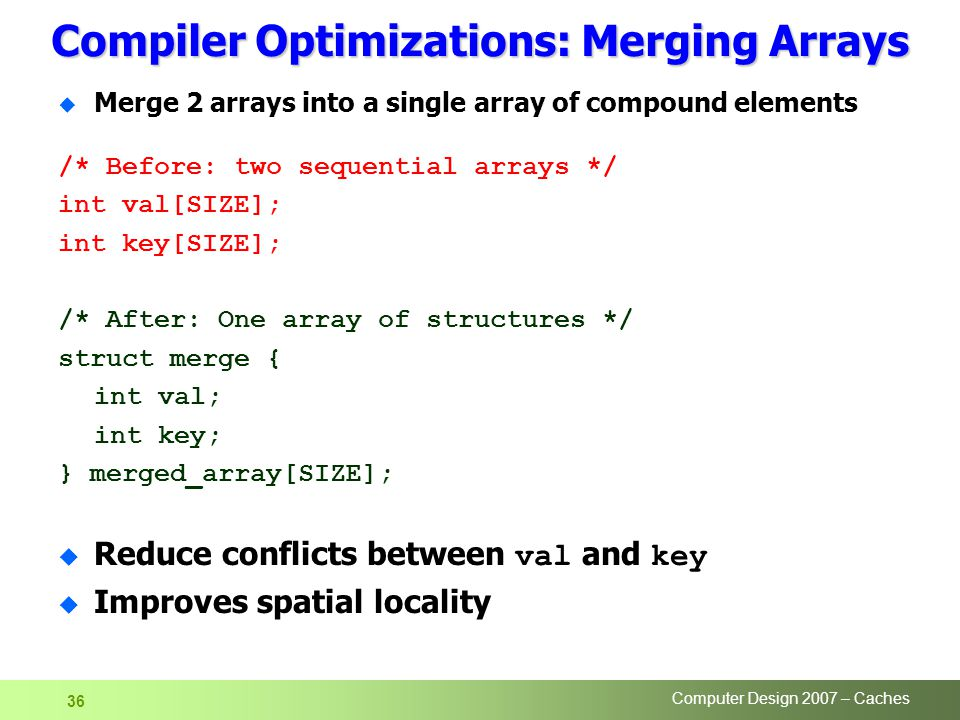 Computer Design 2007 – Caches 36 Compiler Optimizations: Merging Arrays u Merge 2 arrays into a single array of compound elements /* Before: two seque
