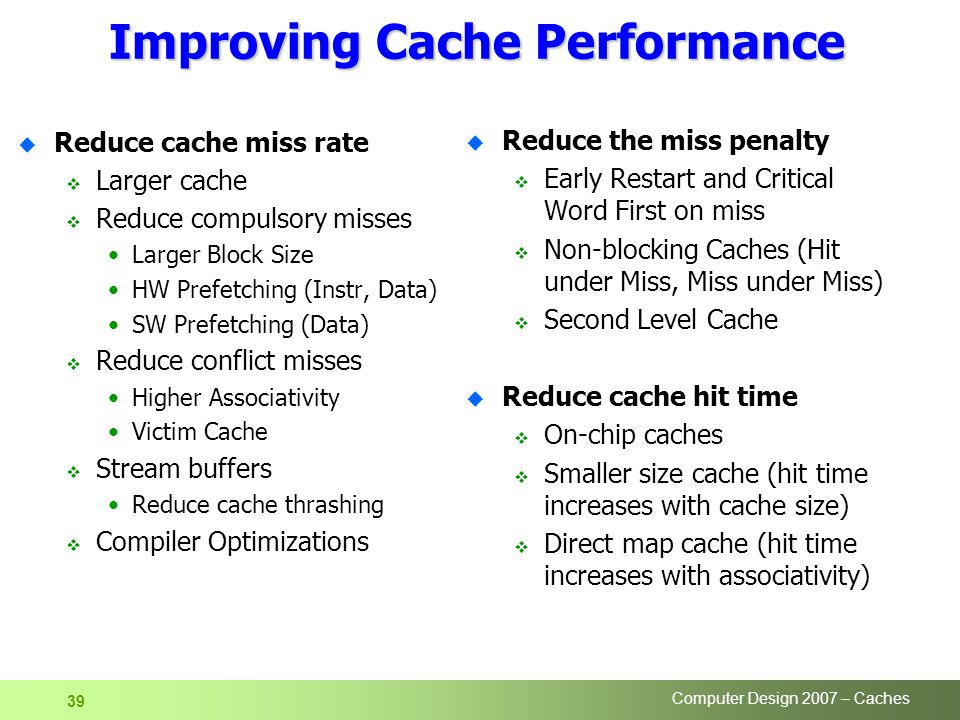 Computer Design 2007 – Caches 39 Improving Cache Performance u Reduce cache miss rate  Larger cache  Reduce compulsory misses Larger Block Size HW P