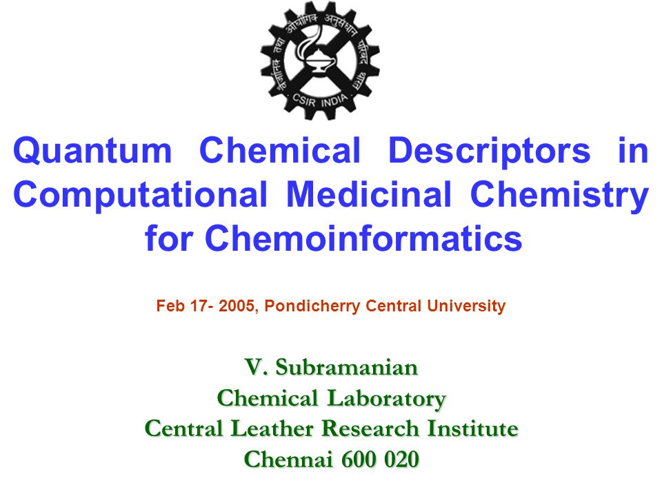 Quantum Chemical Descriptors in Computational Medicinal Chemistry for Chemoinformatics V. Subramanian Chemical Laboratory Central Leather Research Ins