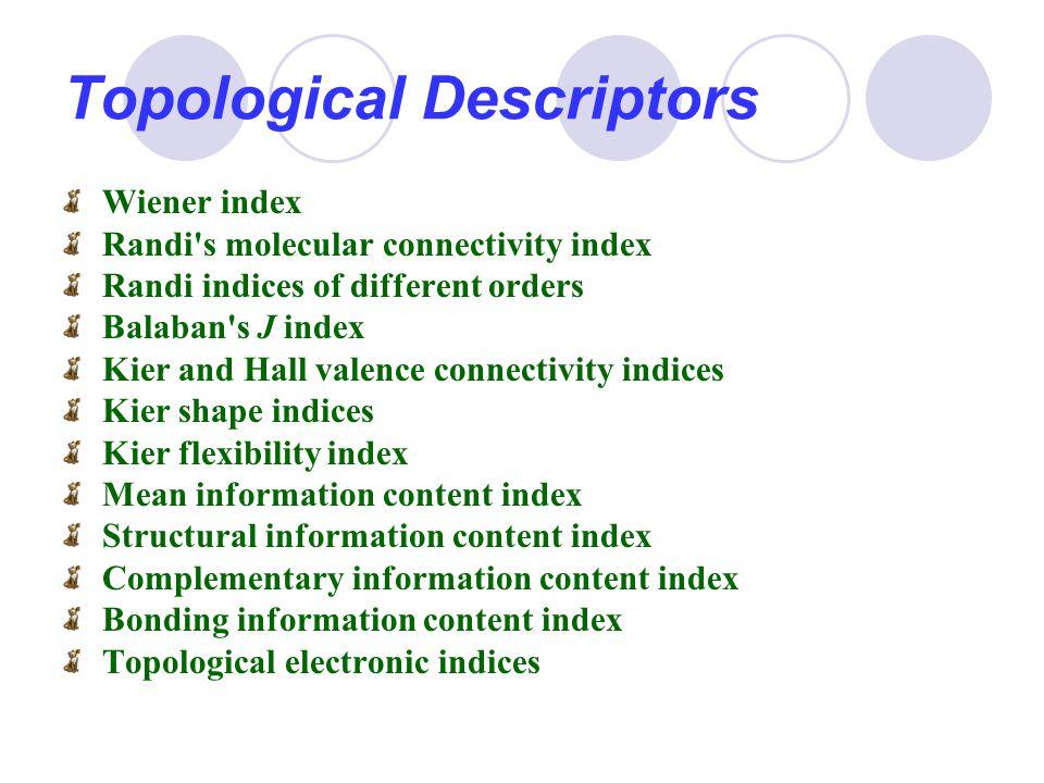 Topological Descriptors Wiener index Randi's molecular connectivity index Randi indices of different orders Balaban's J index Kier and Hall valence co