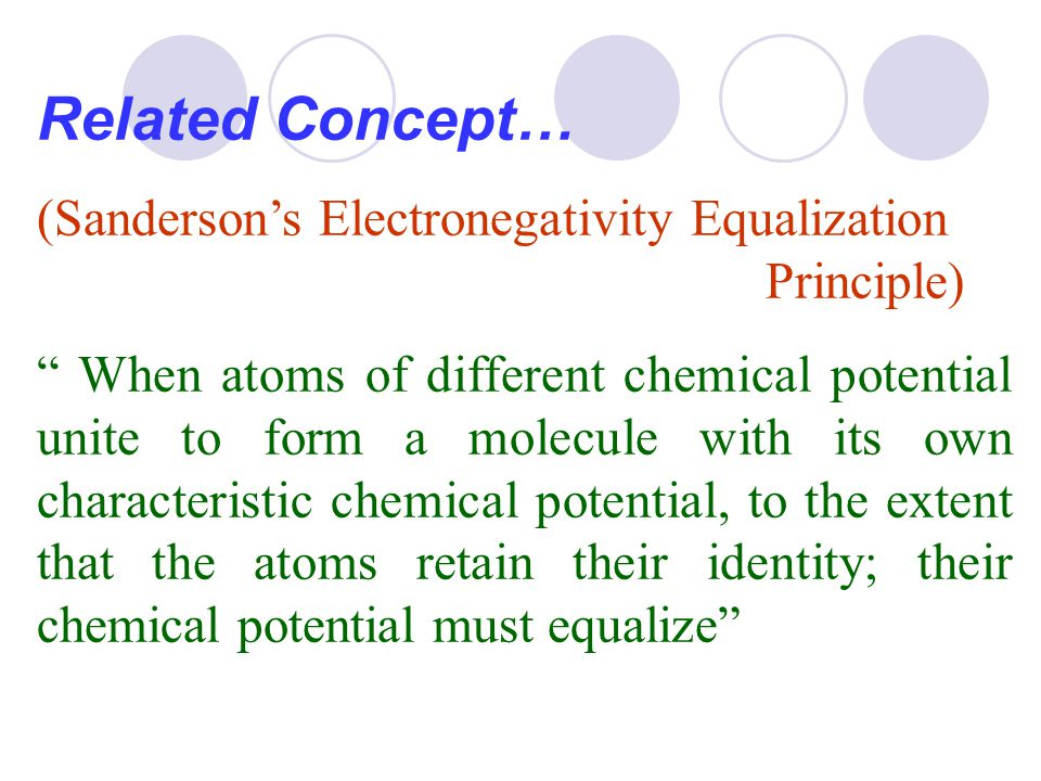 """Related Concept… (Sanderson's Electronegativity Equalization Principle) """" When atoms of different chemical potential unite to form a molecule with its"""