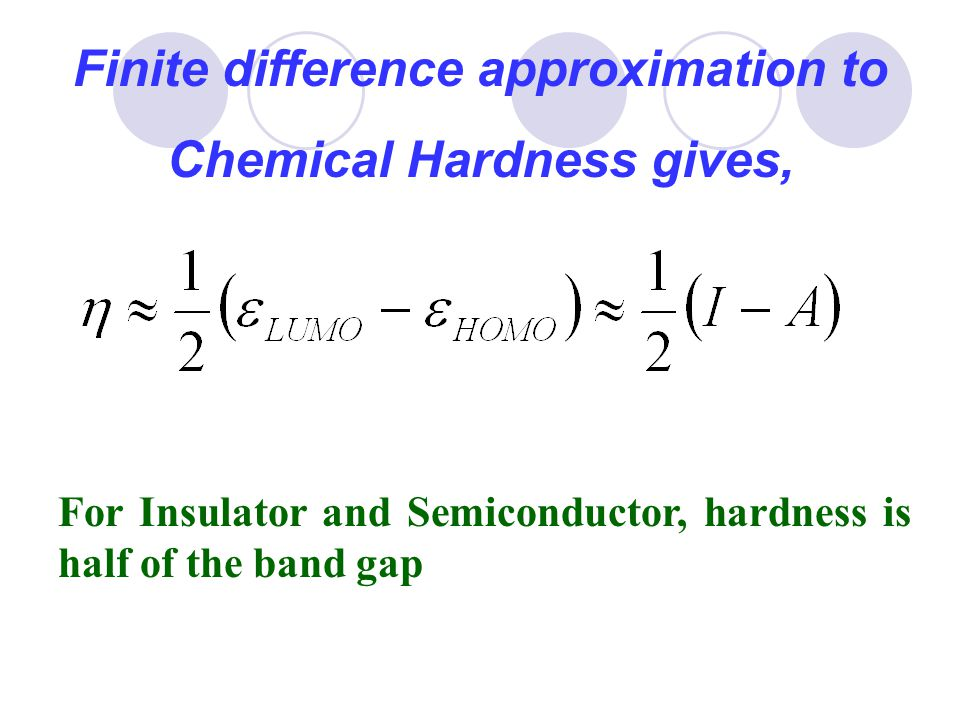 Finite difference approximation to Chemical Hardness gives, For Insulator and Semiconductor, hardness is half of the band gap