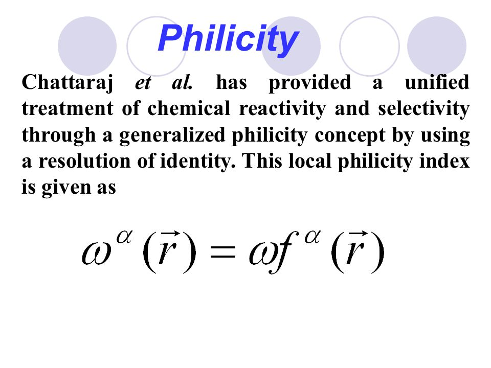 Philicity Chattaraj et al. has provided a unified treatment of chemical reactivity and selectivity through a generalized philicity concept by using a