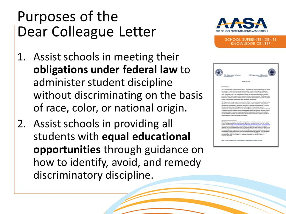 Purposes of the Dear Colleague Letter 1.Assist schools in meeting their obligations under federal law to administer student discipline without discriminating on the basis of race, color, or national origin.