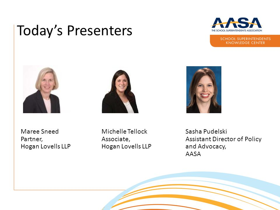 Today's Presenters Maree Sneed Partner, Hogan Lovells LLP Michelle Tellock Associate, Hogan Lovells LLP Sasha Pudelski Assistant Director of Policy and Advocacy, AASA
