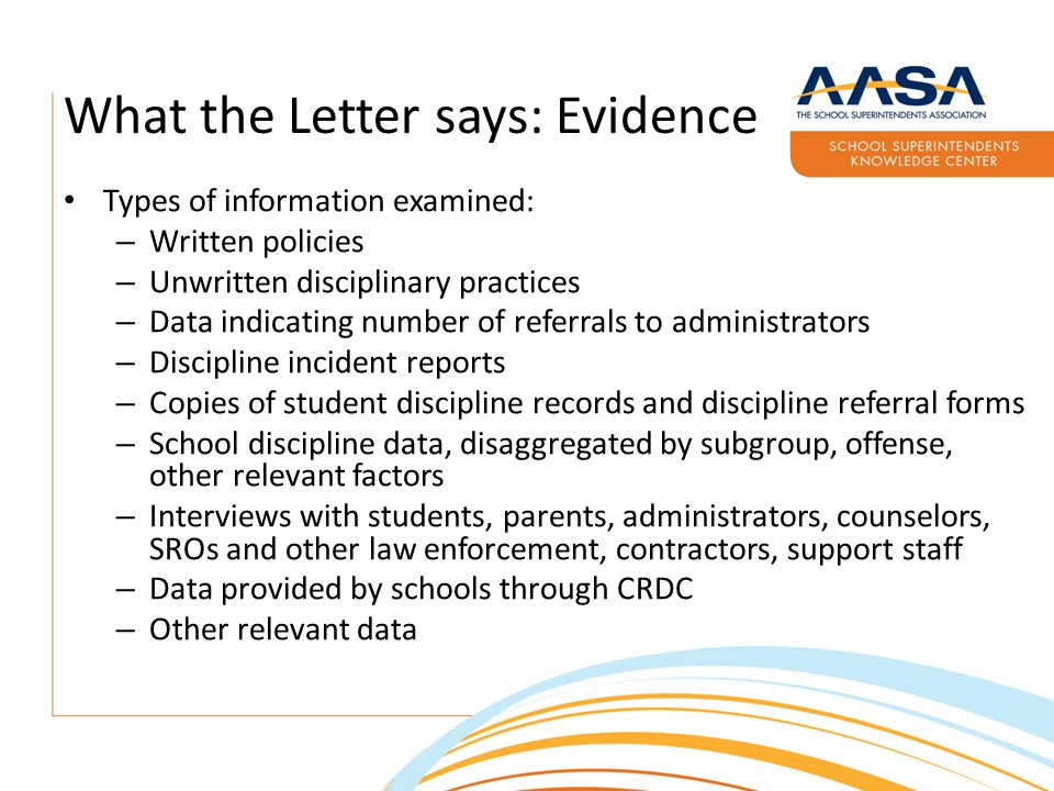 What the Letter says: Evidence Types of information examined: – Written policies – Unwritten disciplinary practices – Data indicating number of referrals to administrators – Discipline incident reports – Copies of student discipline records and discipline referral forms – School discipline data, disaggregated by subgroup, offense, other relevant factors – Interviews with students, parents, administrators, counselors, SROs and other law enforcement, contractors, support staff – Data provided by schools through CRDC – Other relevant data