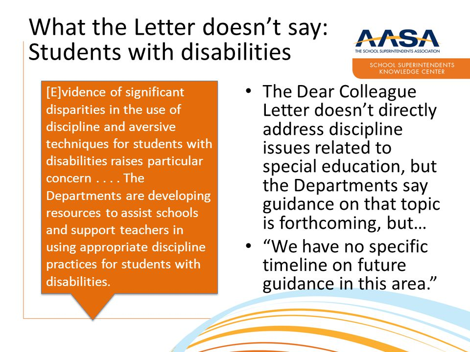 What the Letter doesn't say: Students with disabilities The Dear Colleague Letter doesn't directly address discipline issues related to special education, but the Departments say guidance on that topic is forthcoming, but… We have no specific timeline on future guidance in this area. [E]vidence of significant disparities in the use of discipline and aversive techniques for students with disabilities raises particular concern....