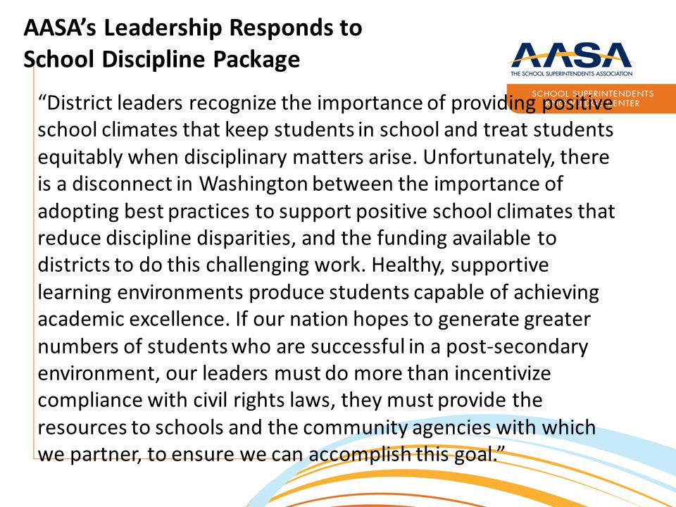 AASA's Leadership Responds to School Discipline Package District leaders recognize the importance of providing positive school climates that keep students in school and treat students equitably when disciplinary matters arise.
