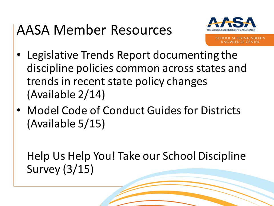 AASA Member Resources Legislative Trends Report documenting the discipline policies common across states and trends in recent state policy changes (Available 2/14) Model Code of Conduct Guides for Districts (Available 5/15) Help Us Help You.