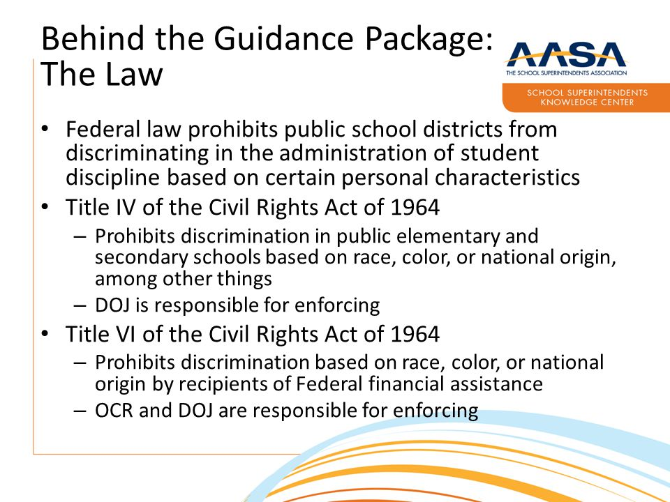 Behind the Guidance Package: The Law Federal law prohibits public school districts from discriminating in the administration of student discipline based on certain personal characteristics Title IV of the Civil Rights Act of 1964 – Prohibits discrimination in public elementary and secondary schools based on race, color, or national origin, among other things – DOJ is responsible for enforcing Title VI of the Civil Rights Act of 1964 – Prohibits discrimination based on race, color, or national origin by recipients of Federal financial assistance – OCR and DOJ are responsible for enforcing