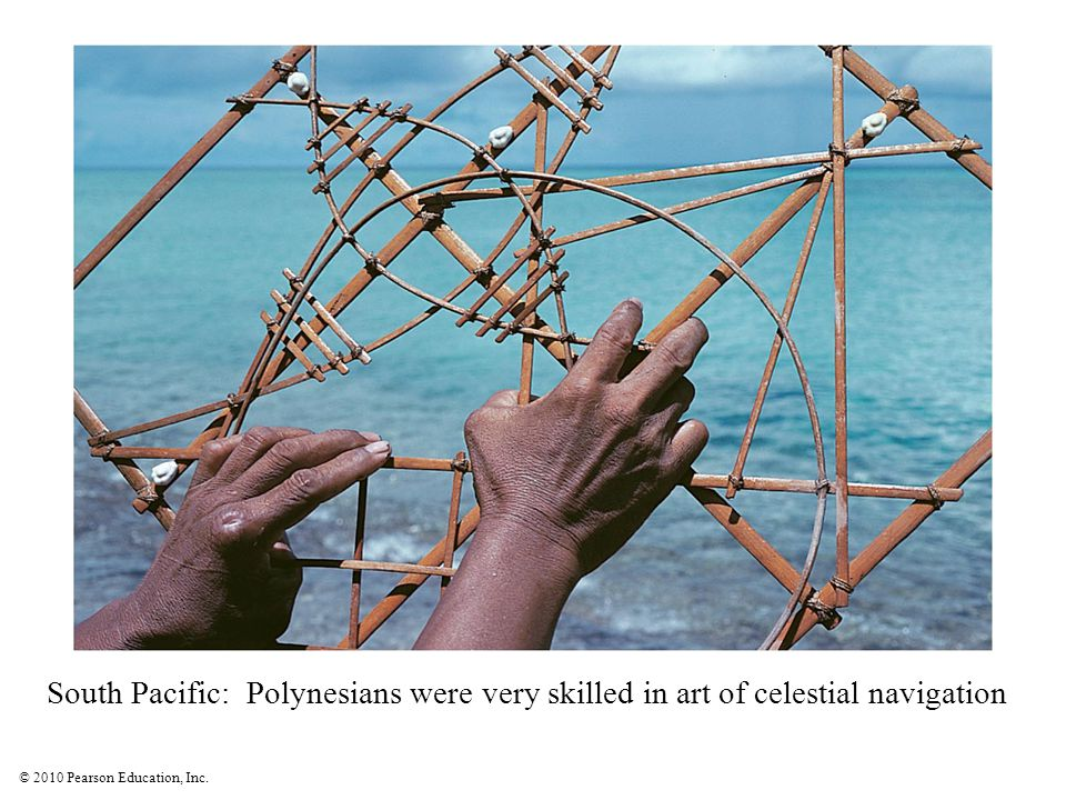 © 2010 Pearson Education, Inc. South Pacific: Polynesians were very skilled in art of celestial navigation
