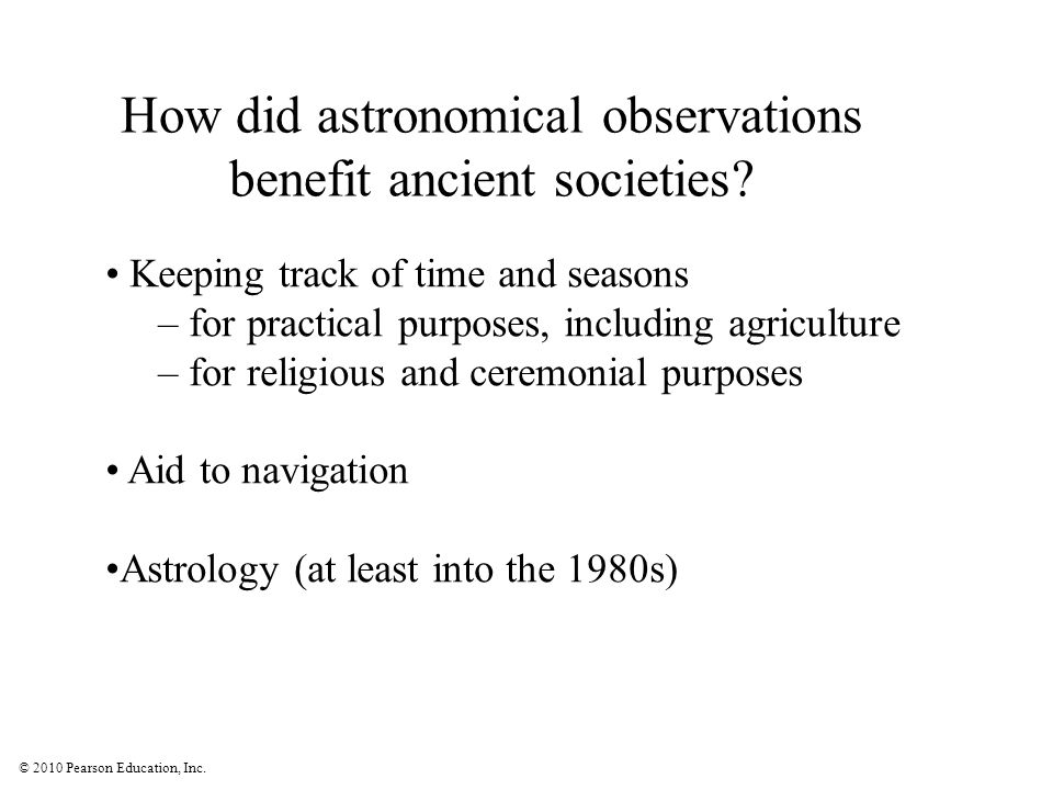 © 2010 Pearson Education, Inc. How did astronomical observations benefit ancient societies? Keeping track of time and seasons – for practical purposes