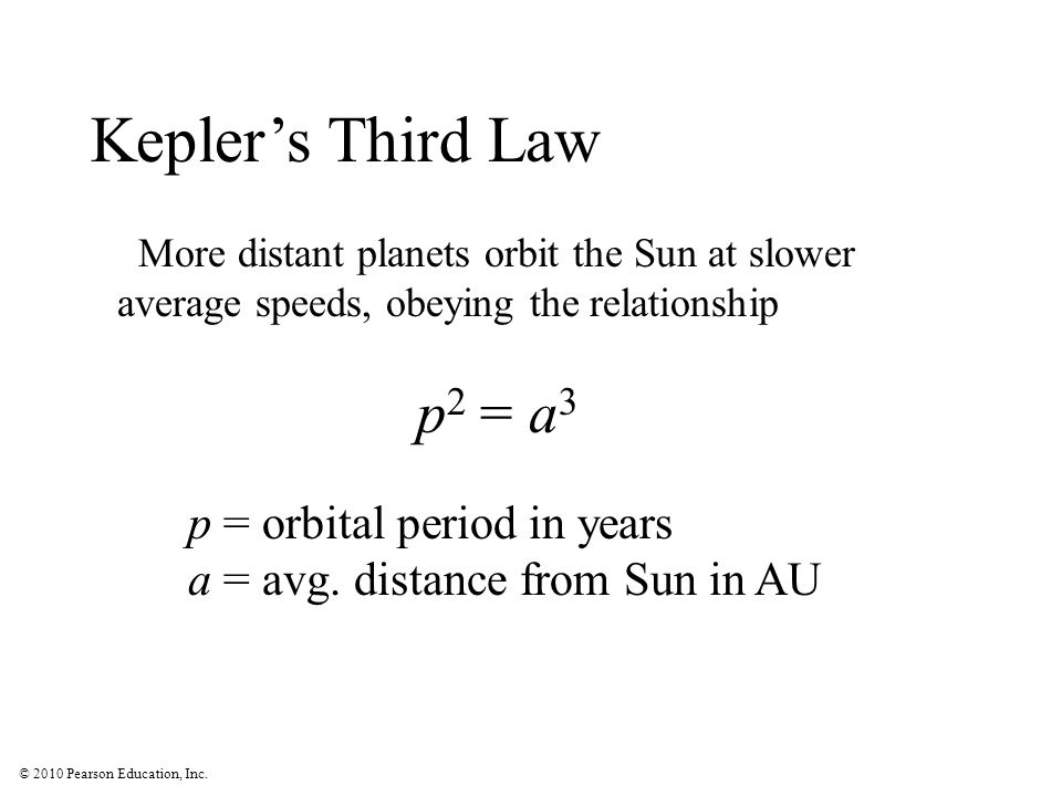 © 2010 Pearson Education, Inc. More distant planets orbit the Sun at slower average speeds, obeying the relationship p 2 = a 3 p = orbital period in y