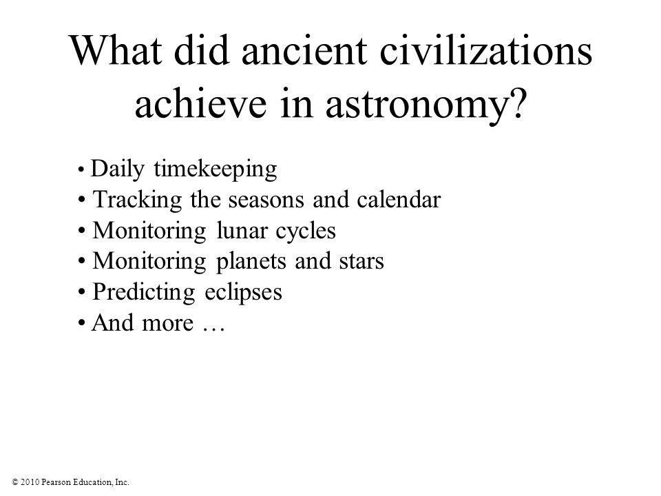 © 2010 Pearson Education, Inc. What did ancient civilizations achieve in astronomy? Daily timekeeping Tracking the seasons and calendar Monitoring lun