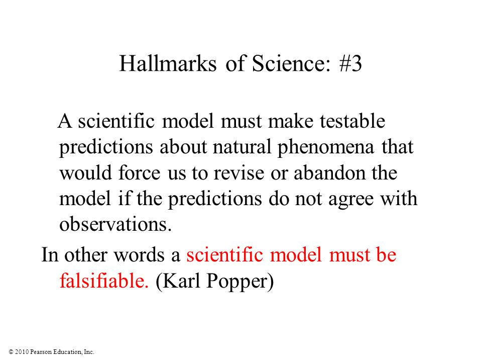 © 2010 Pearson Education, Inc. Hallmarks of Science: #3 A scientific model must make testable predictions about natural phenomena that would force us