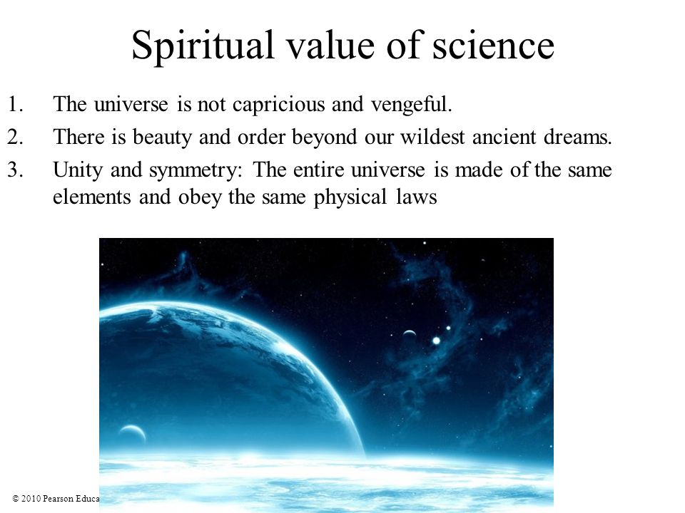 © 2010 Pearson Education, Inc. Spiritual value of science 1.The universe is not capricious and vengeful. 2.There is beauty and order beyond our wildes